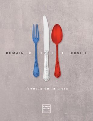 """Planeta Gastro publica """"Chef, Francia en la mesa"""", de Romain Fornell, el mejor representante de la cocina francesa en España"""