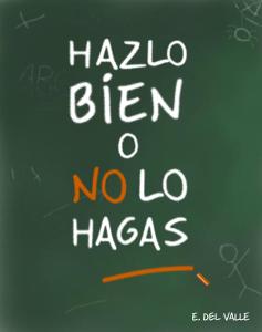 Hazlo bien o no lo hagas - Ernesto del Valle