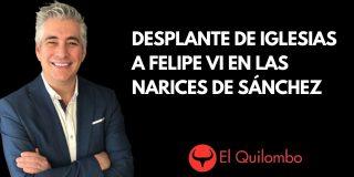 El Quilombo: Nuevo desplante de Iglesias a Felipe VI en las narices de Pedro Sánchez
