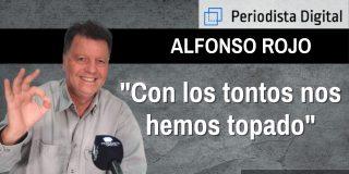 """Alfonso Rojo: """"Con los tontos hemos topado"""""""